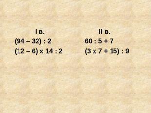 I в. II в. (94 – 32) : 2 60 : 5 + 7 (12 – 6) x 14 : 2 (3 x 7 + 15) : 9