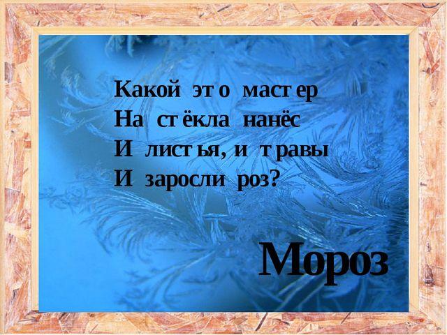 Какой это мастер На стёкла нанёс И листья, и травы И заросли роз? Мороз