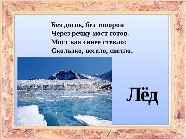 Без досок, без топоров Через речку мост готов. Мост как синее стекло: Скольз...