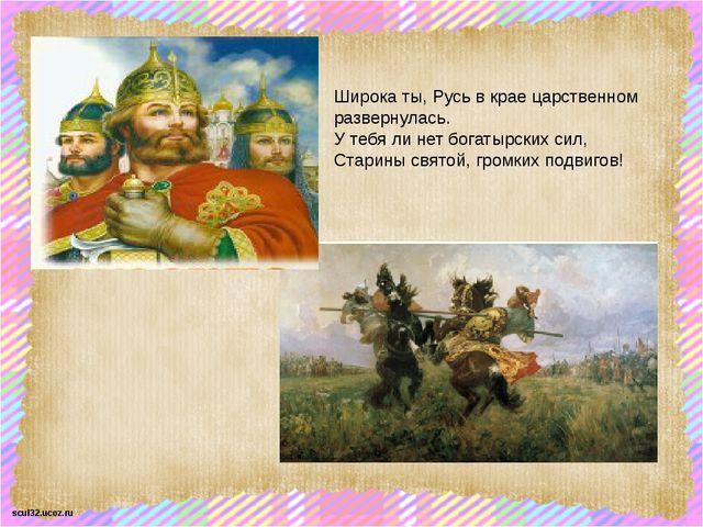 Широка ты, Русь в крае царственном развернулась. У тебя ли нет богатырских си...