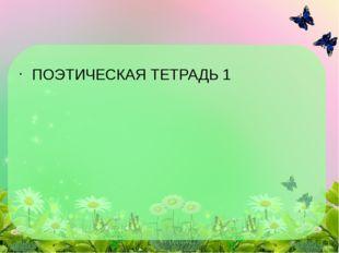 ПОЭТИЧЕСКАЯ ТЕТРАДЬ 1