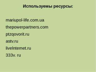Используемы ресурсы: mariupol-life.com.ua thepowerpartners.com ptzqovorit.ru
