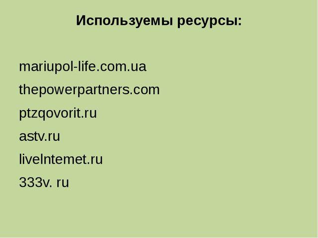 Используемы ресурсы: mariupol-life.com.ua thepowerpartners.com ptzqovorit.ru...