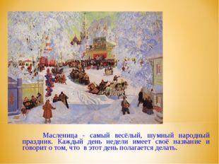 Масленица - самый весёлый, шумный народный праздник. Каждый день недели имее