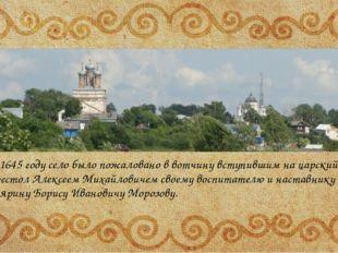 В 1645 году село было пожаловано в вотчину вступившим на царский престол Але