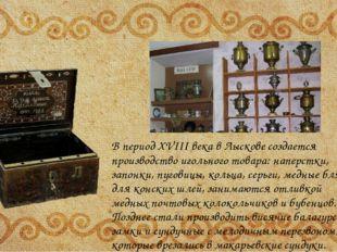 В период XVIII века в Лыскове создается производство игольного товара: напер