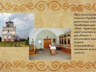 Прах самого князя покоится в родовой усыпальнице Спасо-Преображенского собор