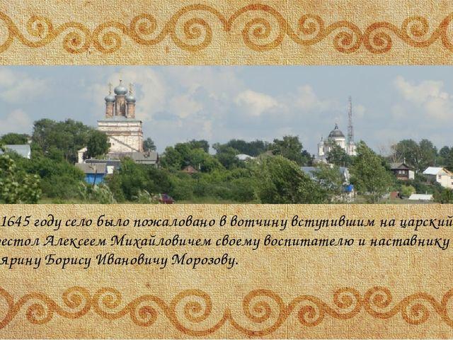 В 1645 году село было пожаловано в вотчину вступившим на царский престол Але...