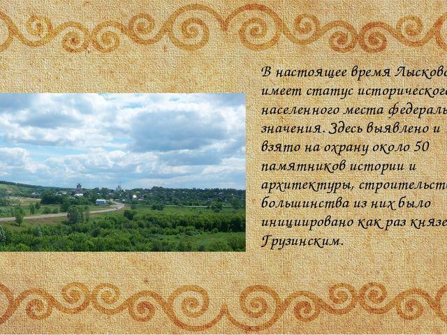 В настоящее время Лысково имеет статус исторического населенного места федер...