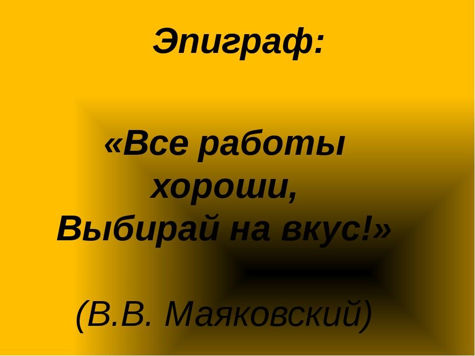 Эпиграф: «Все работы хороши, Выбирай на вкус!» (В.В. Маяковский)