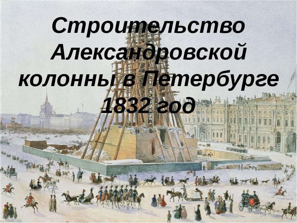 Строительство Александровской колонны в Петербурге 1832 год