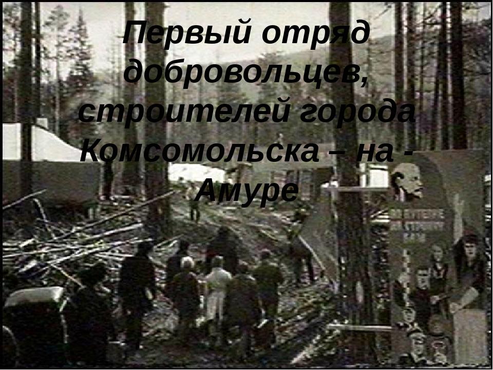 Первый отряд добровольцев, строителей города Комсомольска – на - Амуре
