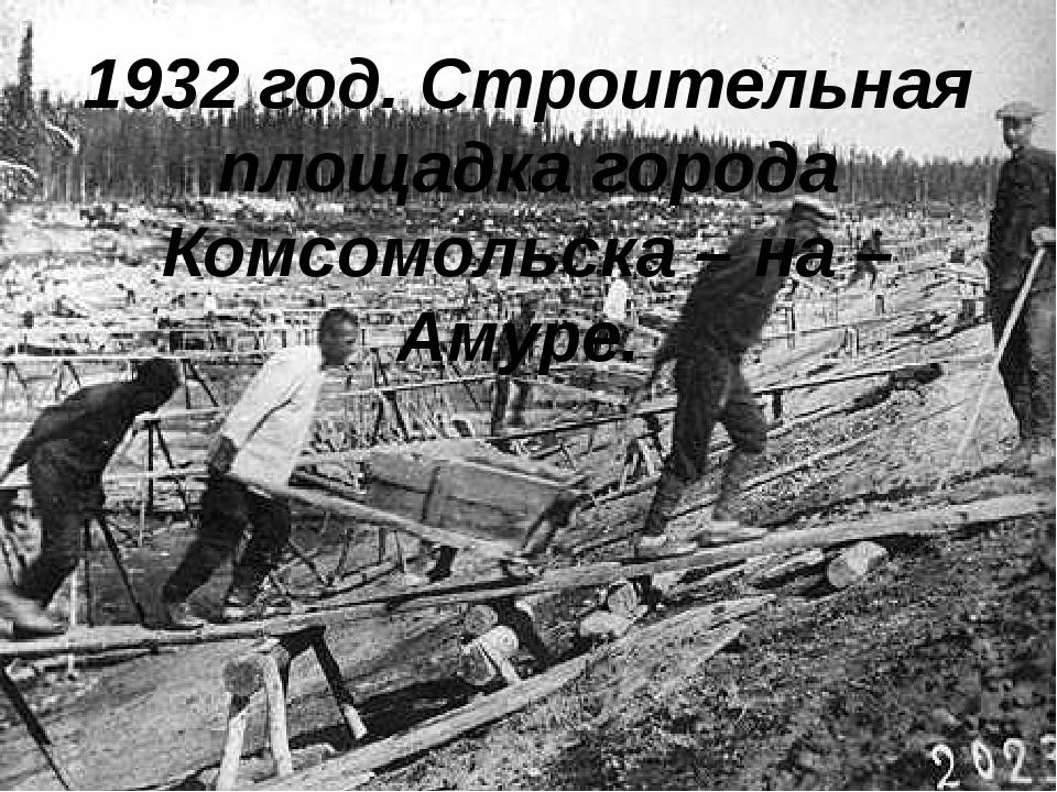 1932 год. Строительная площадка города Комсомольска – на – Амуре.