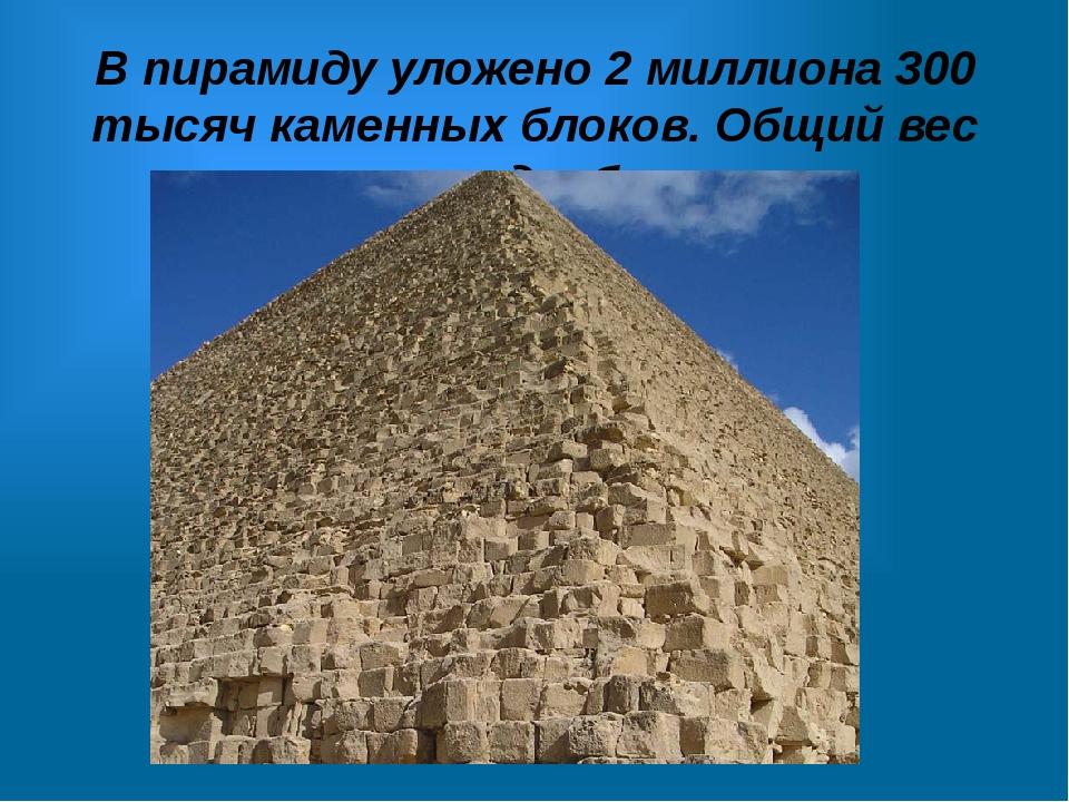 В пирамиду уложено 2 миллиона 300 тысяч каменных блоков. Общий вес пирамиды б...