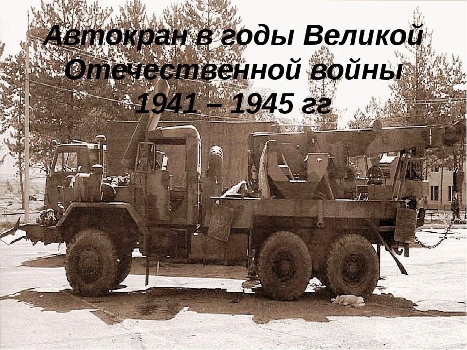 Автокран в годы Великой Отечественной войны 1941 – 1945 гг