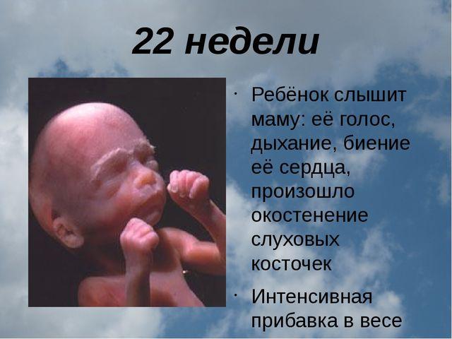 22 недели Ребёнок слышит маму: её голос, дыхание, биение её сердца, произошло...