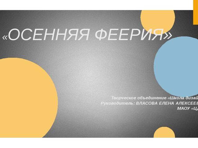 «ОСЕННЯЯ ФЕЕРИЯ» Творческое объединение «Школа дизайна» Руководитель: ВЛАСОВА...