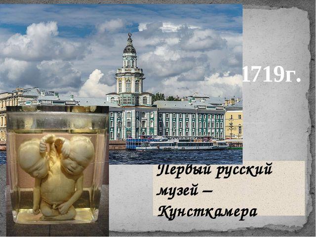 Первый русский музей – Кунсткамера 1719г.