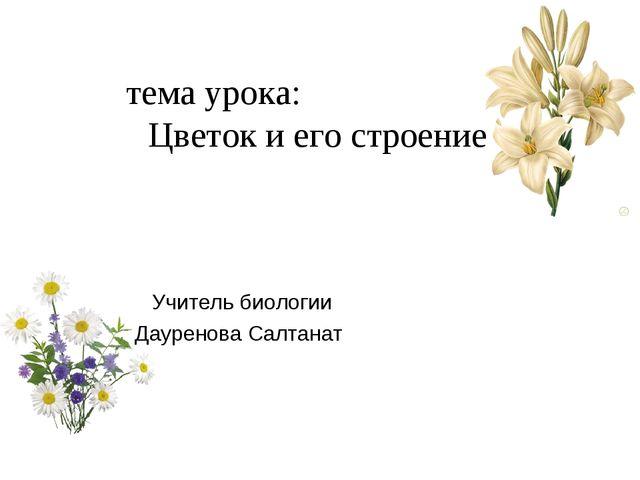 Учитель биологии Дауренова Салтанат тема урока: Цветок и его строение