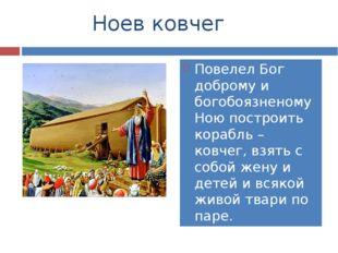 Ноев ковчег Повелел Бог доброму и богобоязненому Ною построить корабль – ков