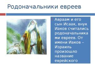Родоначальники евреев Авраам и его сын Исаак, внук Иаков считались родоначаль
