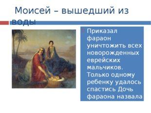 Моисей – вышедший из воды Приказал фараон уничтожить всех новорожденных евре