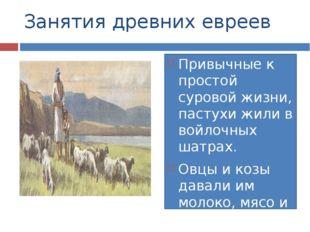 Занятия древних евреев Привычные к простой суровой жизни, пастухи жили в войл