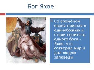 Бог Яхве Со временем евреи пришли к единобожию и стали почитать одного бога