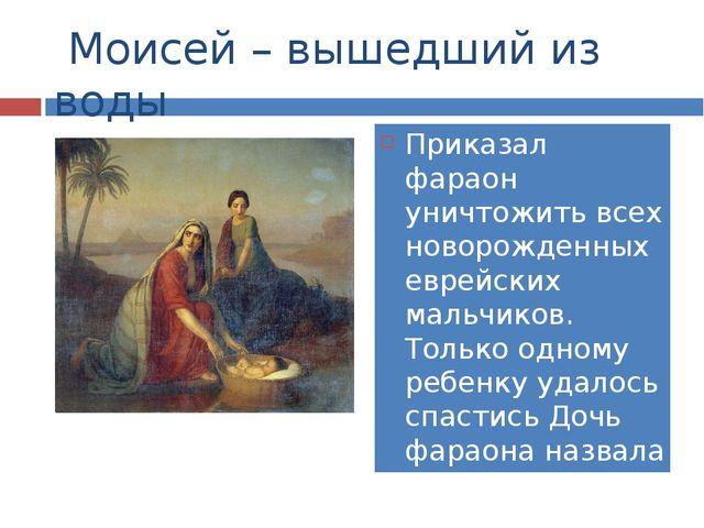 Моисей – вышедший из воды Приказал фараон уничтожить всех новорожденных евре...