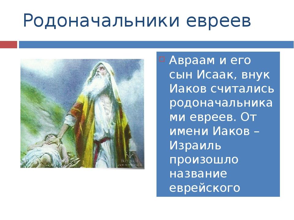 Родоначальники евреев Авраам и его сын Исаак, внук Иаков считались родоначаль...