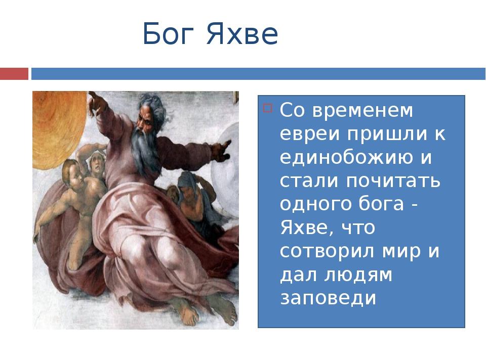 Бог Яхве Со временем евреи пришли к единобожию и стали почитать одного бога...