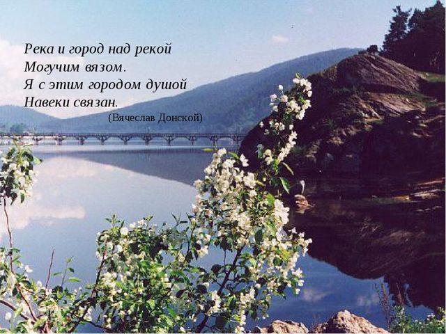 Река и город над рекой Могучим вязом. Я с этим городом душой Навеки связан. (...