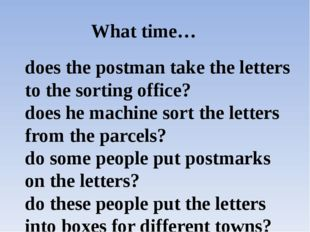 What time… does the postman take the letters to the sorting office? does he m