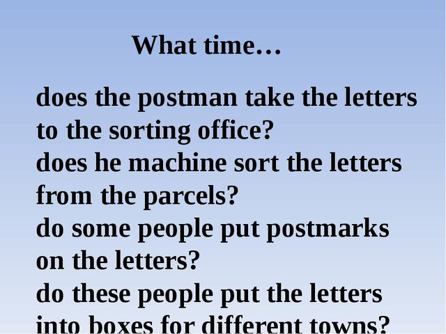 What time… does the postman take the letters to the sorting office? does he m...