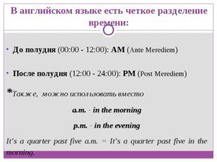 В английском языке есть четкое разделение времени: До полудня (00:00 - 12:00)