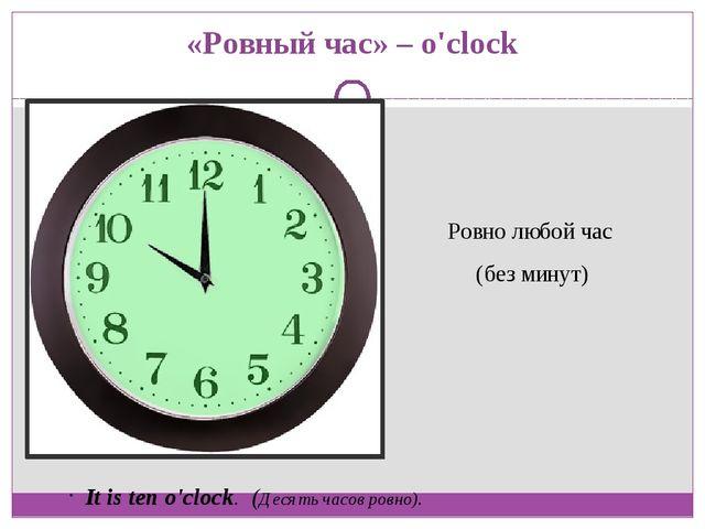 «Ровный час» – o'clock Ровно любой час (без минут)  It is ten o'clock. (Деся...