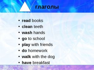 глаголы read books clean teeth wash hands go to school play with friends do h