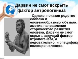 Дарвин не смог вскрыть фактор антропогенеза Однако, показав родство человека