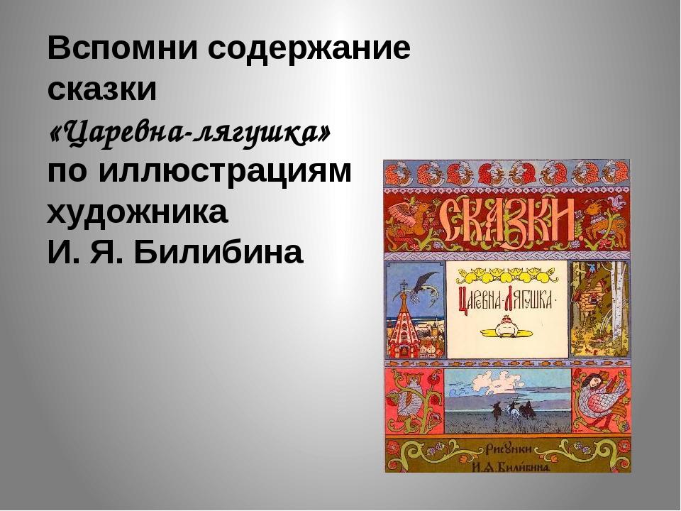 Вспомни содержание сказки «Царевна-лягушка» по иллюстрациям художника И. Я. Б...