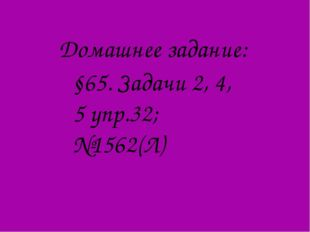 Домашнее задание: §65. Задачи 2, 4, 5 упр.32; №1562(Л)