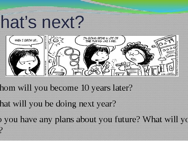 What's next? Whom will you become 10 years later? What will you be doing next...