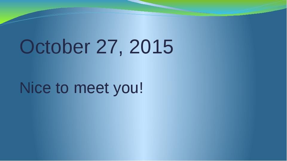 October 27, 2015 Nice to meet you!