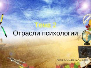 Тема 2 Отрасли психологии Автор к.п.н. доц А.А. Лытко