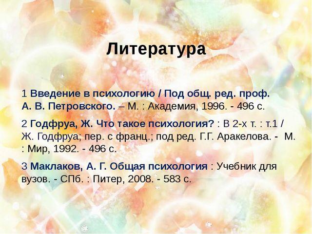 Литература 1 Введение в психологию / Под общ. ред. проф. А. В. Петровского. –...