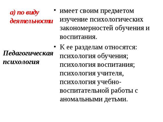 а) по виду деятельности имеет своим предметом изучение психологических законо...