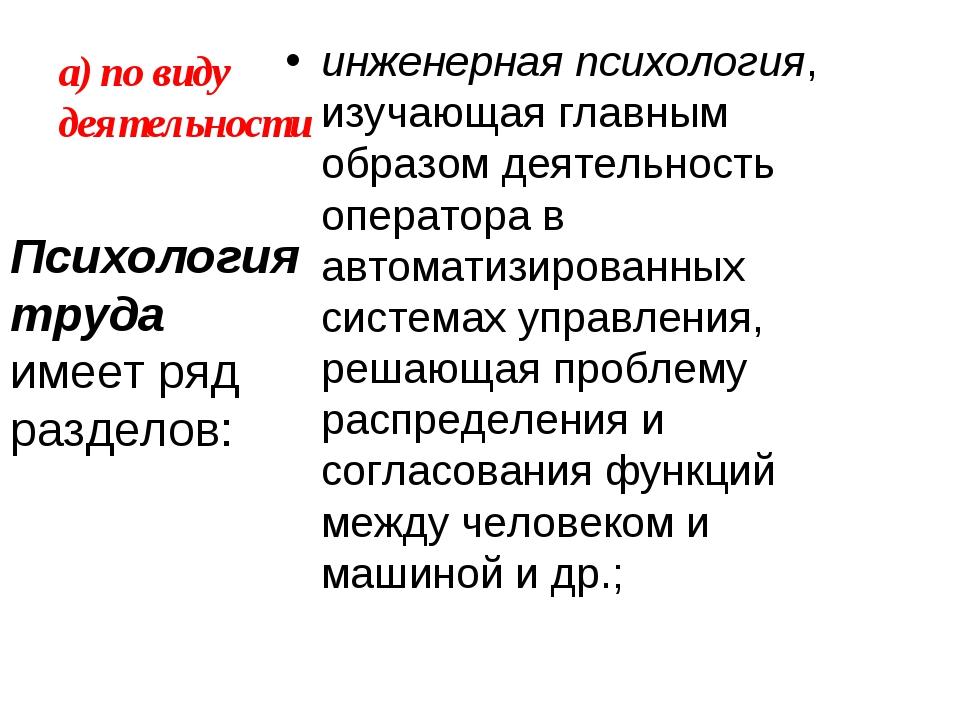 а) по виду деятельности инженерная психология, изучающая главным образом деят...