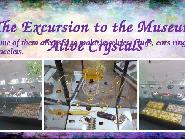"""The Excursion to the Museum """"Alive Crystals"""" Some of them are used to make je..."""