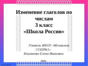 Изменение глаголов по числам 3 класс «Школа России» Учитель МБОУ «Мглинская С