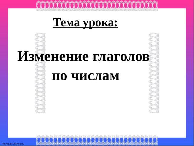 Тема урока: Изменение глаголов по числам FokinaLida.75@mail.ru