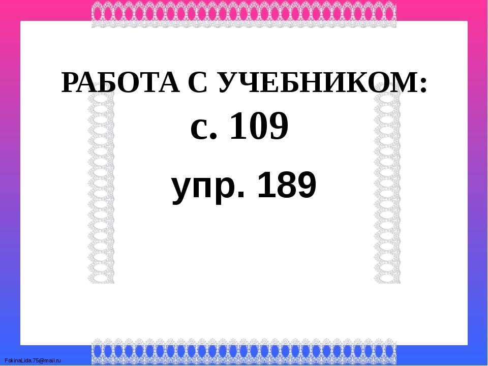 РАБОТА С УЧЕБНИКОМ: с. 109 упр. 189 FokinaLida.75@mail.ru